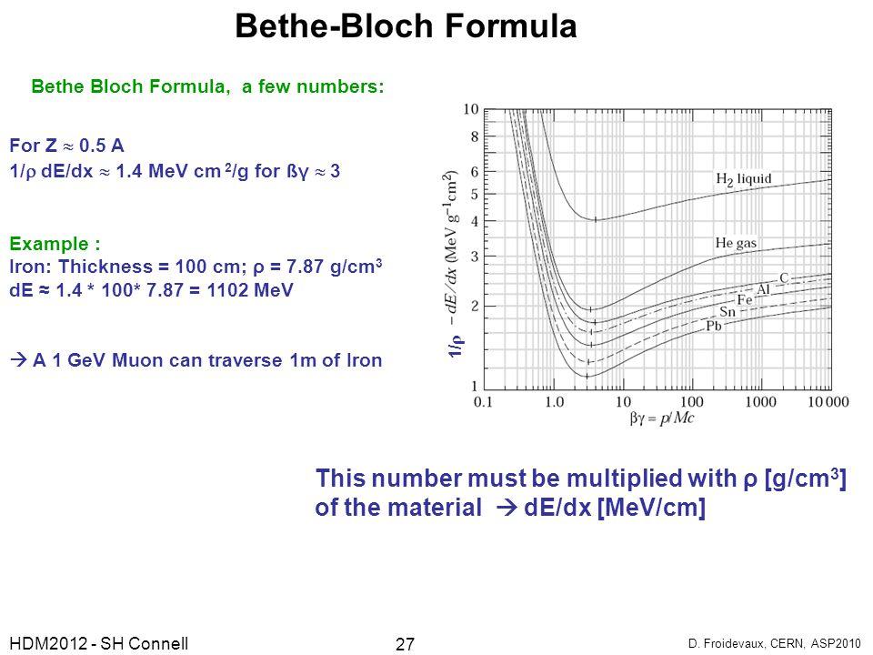 Bethe Bloch Formula, a few numbers: For Z  0.5 A 1/  dE/dx  1.4 MeV cm 2 /g for ßγ  3 Example : Iron: Thickness = 100 cm; ρ = 7.87 g/cm 3 dE ≈ 1.4