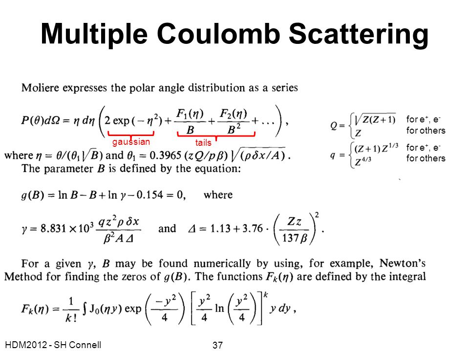Multiple Coulomb Scattering for e +, e - for others for e +, e - for others gaussian tails HDM2012 - SH Connell 37