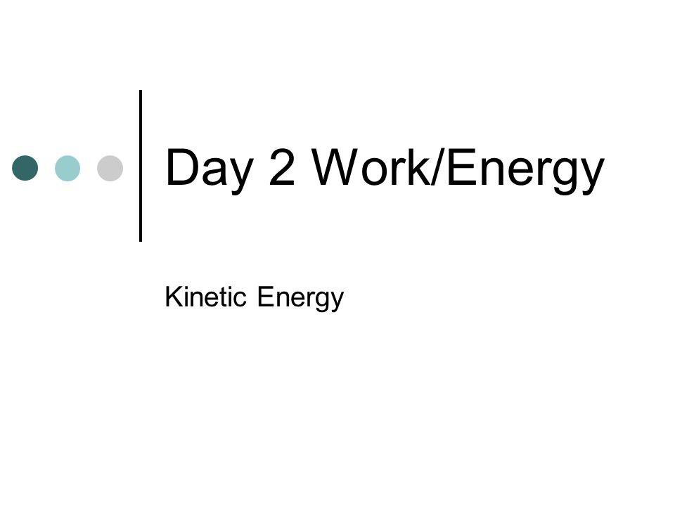 End of Day 1 Work/Energy Kinetic Energy