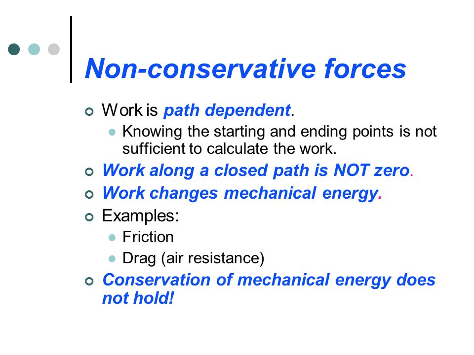 Conservative forces Work is path independent. Work can be calculated from the starting and ending points only. The actual path is ignored in calculati