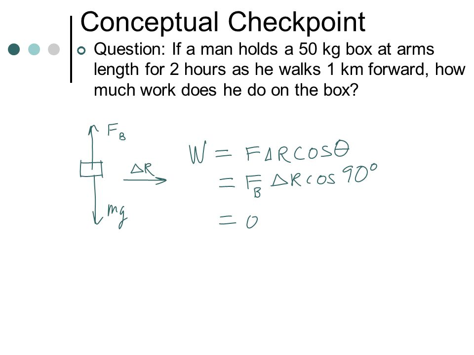 Conceptual Checkpoint Question: If a man holds a 50 kg box at arms length for 2 hours as he stands still, how much work does he do on the box
