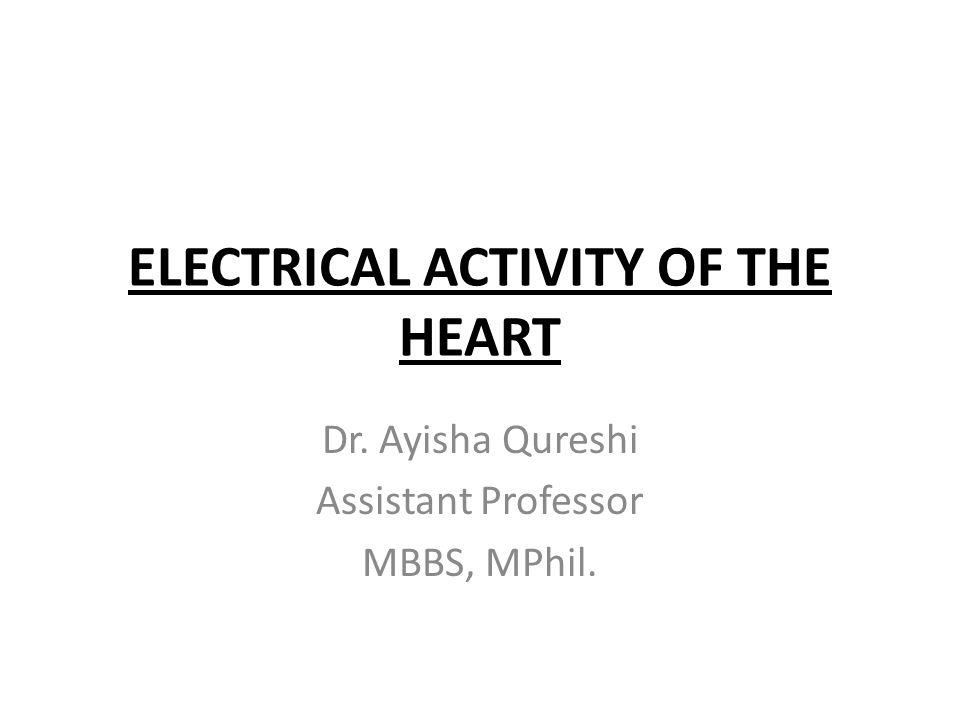 ELECTRICAL ACTIVITY OF THE HEART Dr. Ayisha Qureshi Assistant Professor MBBS, MPhil.