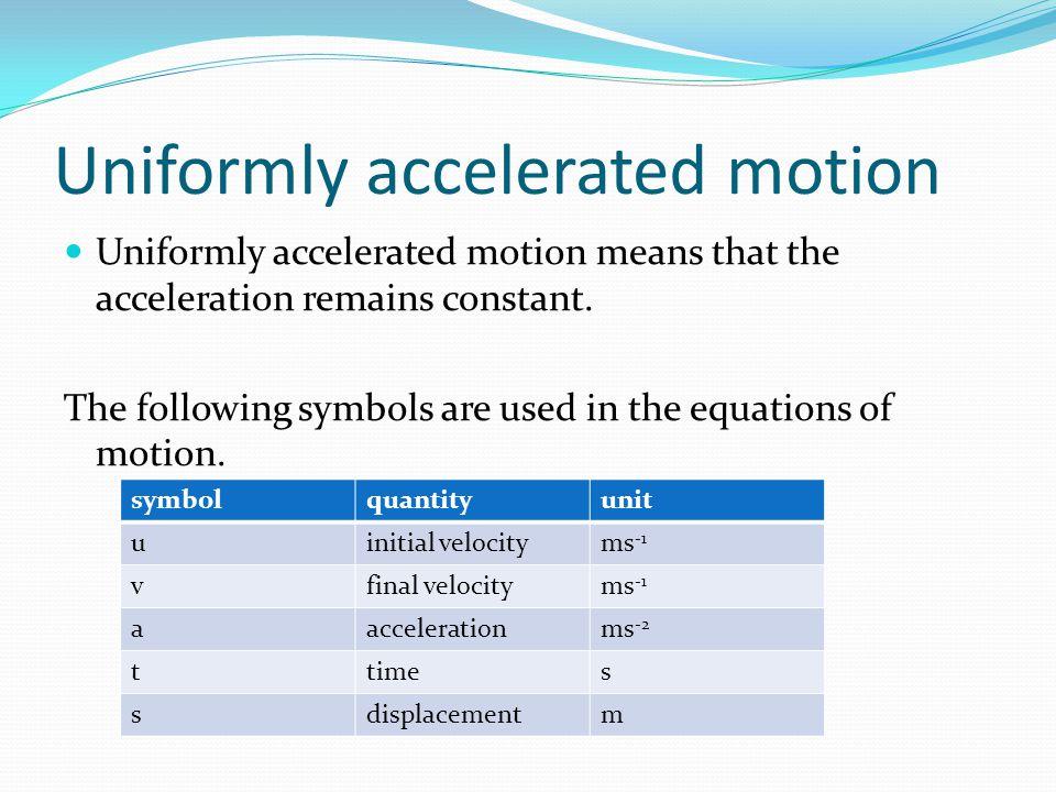 Uniformly accelerated motion Uniformly accelerated motion means that the acceleration remains constant.