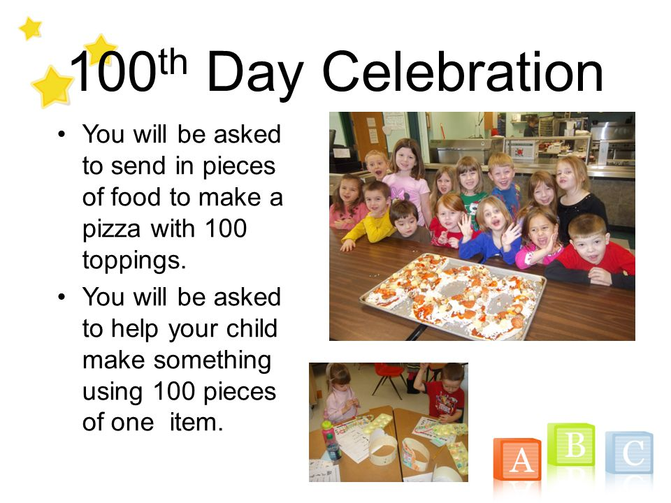 100 th Day Celebration You will be asked to send in pieces of food to make a pizza with 100 toppings. You will be asked to help your child make someth