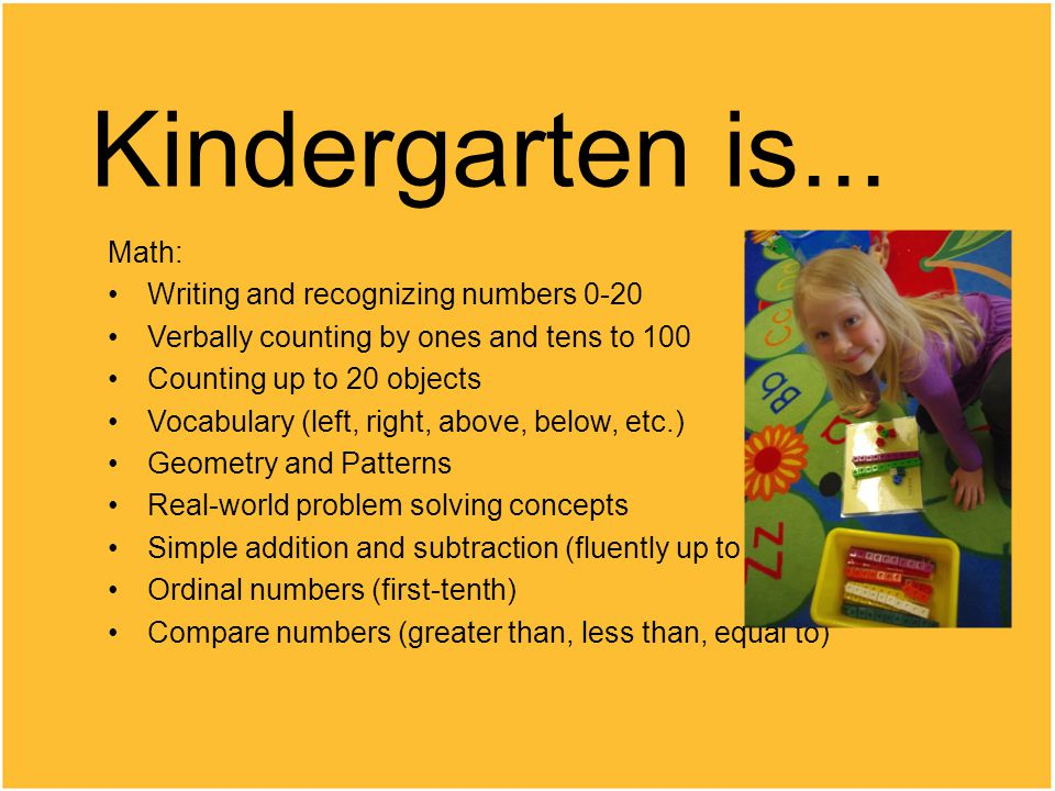 Kindergarten is... Math: Writing and recognizing numbers 0-20 Verbally counting by ones and tens to 100 Counting up to 20 objects Vocabulary (left, ri