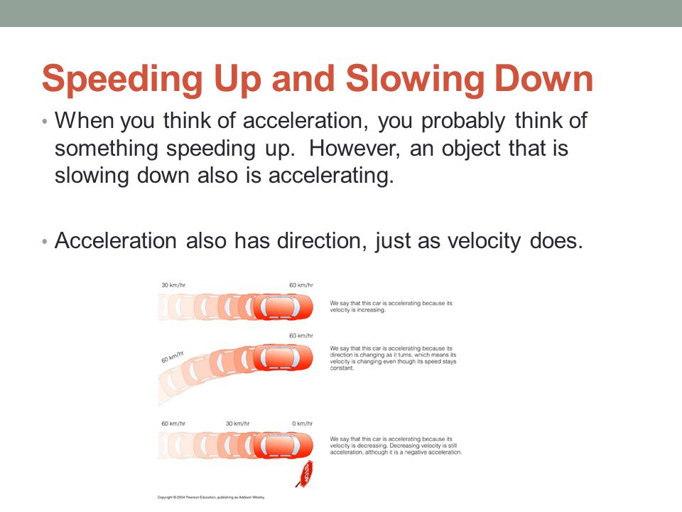 Speeding Up and Slowing Down When you think of acceleration, you probably think of something speeding up. However, an object that is slowing down also