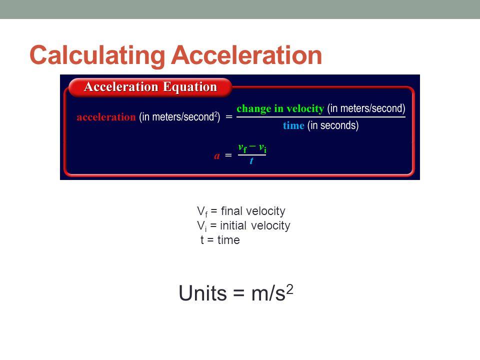 Calculating Acceleration V f = final velocity V i = initial velocity t = time Units = m/s 2