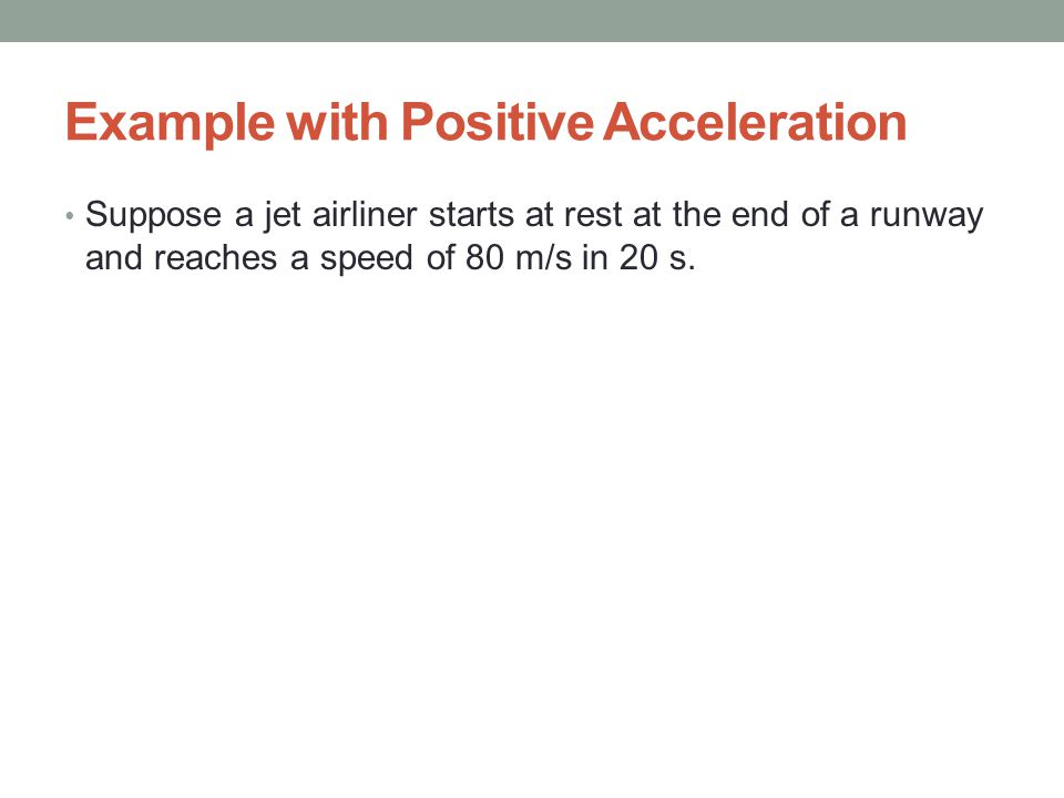 Example with Positive Acceleration Suppose a jet airliner starts at rest at the end of a runway and reaches a speed of 80 m/s in 20 s.