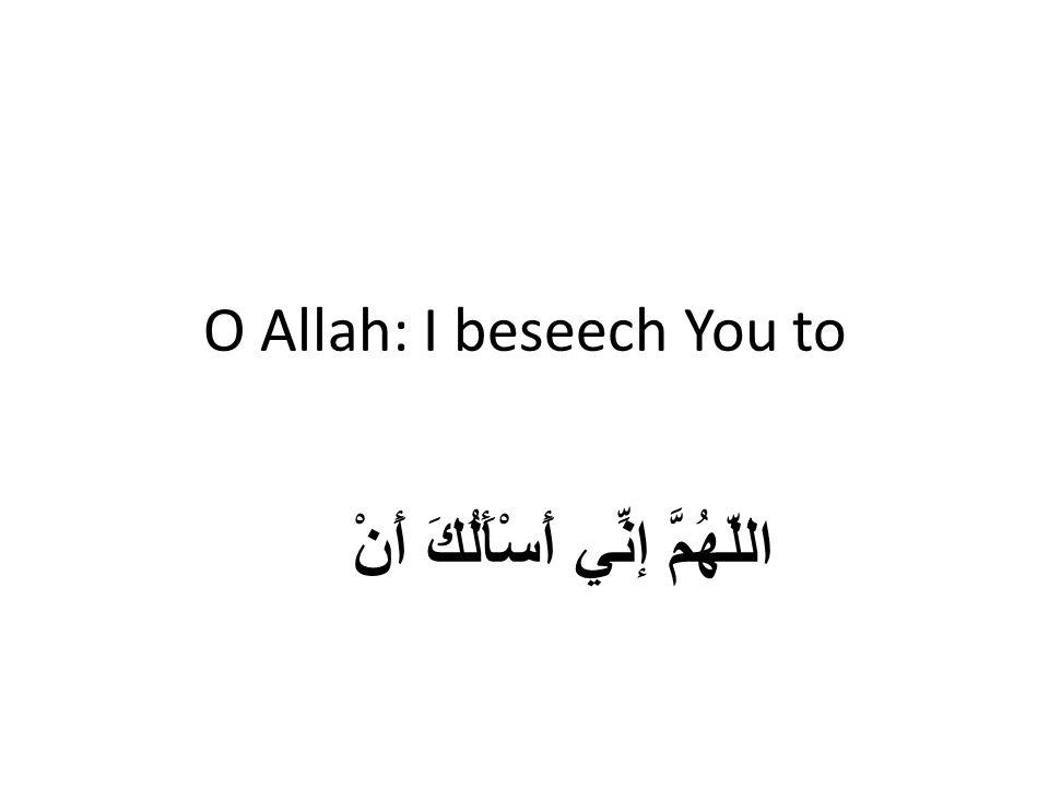 O Allah: I beseech You to اللّهُمَّ إنِّي أَسْأَلُكَ أَنْ