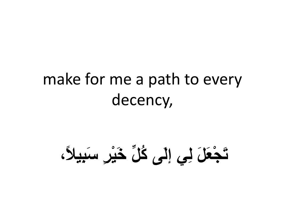 make for me a path to every decency, تَجْعَلَ لِي إلَى كُلِّ خَيْرٍ سَبِيلاً،
