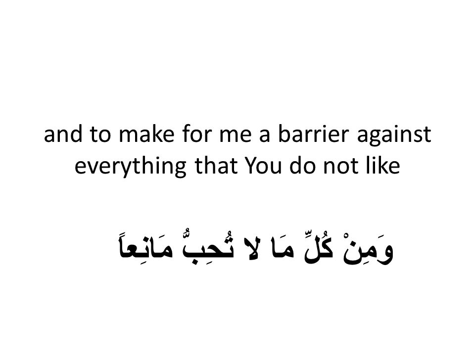 and to make for me a barrier against everything that You do not like وَمِنْ كُلِّ مَا لا تُحِبُّ مَانِعاً