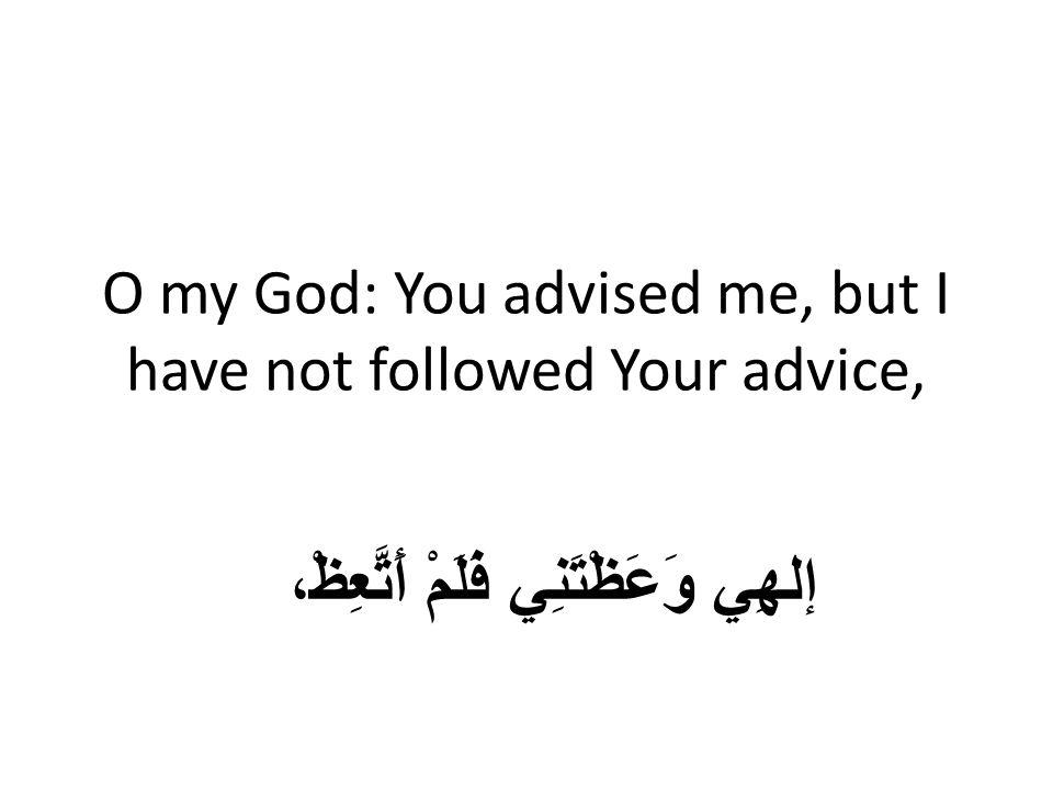 O my God: You advised me, but I have not followed Your advice, إلهِي وَعَظْتَنِي فَلَمْ أَتَّعِظْ،