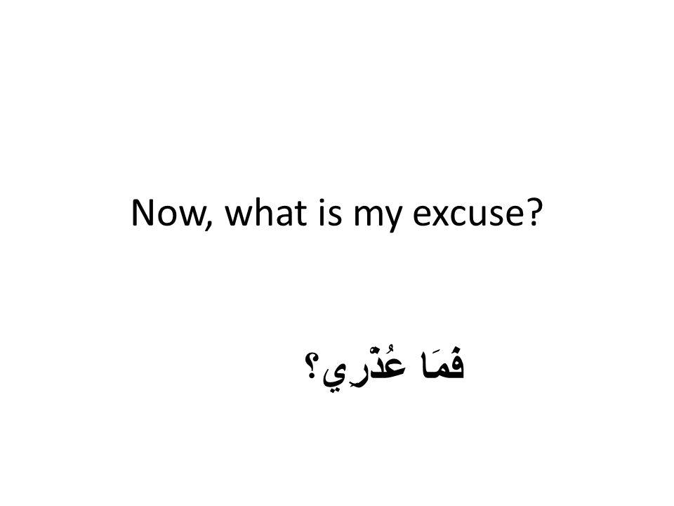 Now, what is my excuse فَمَا عُذْرِي؟