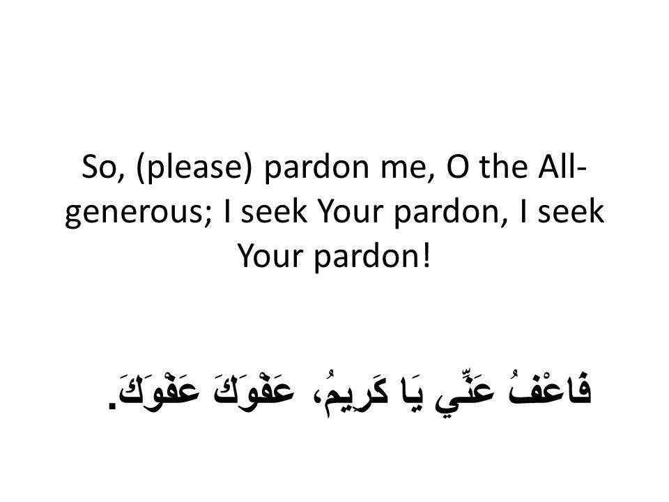 So, (please) pardon me, O the All- generous; I seek Your pardon, I seek Your pardon.