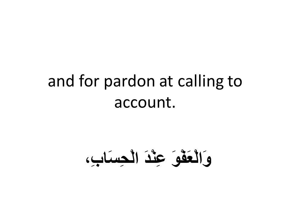 and for pardon at calling to account. وَالْعَفْوَ عِنْدَ الْحِسَابِ،