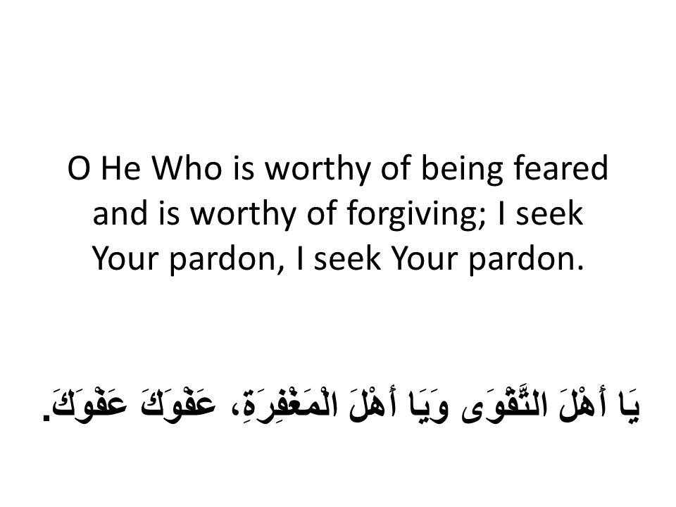 O He Who is worthy of being feared and is worthy of forgiving; I seek Your pardon, I seek Your pardon. يَا أَهْلَ التَّقْوَى وَيَا أَهْلَ الْمَغْفِرَة