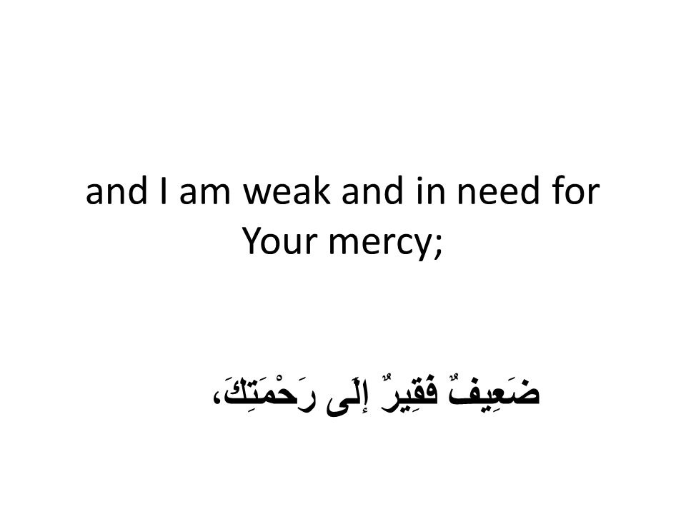 and I am weak and in need for Your mercy; ضَعِيفٌ فَقِيرٌ إلَى رَحْمَتِكَ،