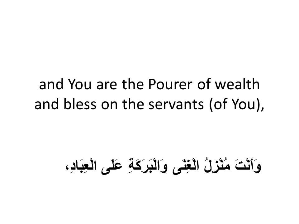 and You are the Pourer of wealth and bless on the servants (of You), وَأَنْتَ مُنْزِلُ الْغِنَى وَالْبَرَكَةِ عَلَى الْعِبَادِ،