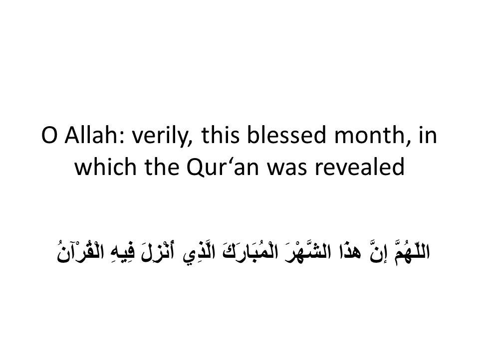 O Allah: verily, this blessed month, in which the Qur'an was revealed اللّهُمَّ إنَّ هذَا الشَّهْرَ الْمُبَارَكَ الَّذِي أُنْزِلَ فِيهِ الْقُرْآنُ