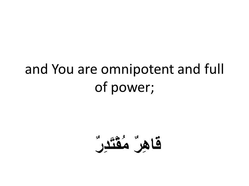 and You are omnipotent and full of power; قَاهِرٌ مُقْتَدِرٌ