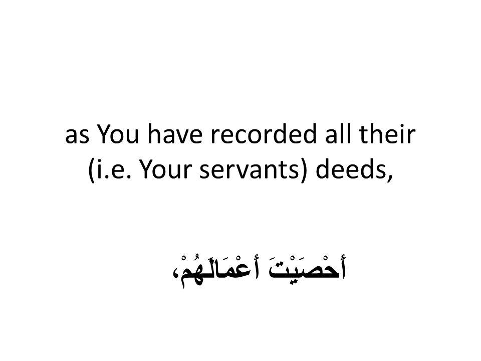as You have recorded all their (i.e. Your servants) deeds, أَحْصَيْتَ أَعْمَالَهُمْ،