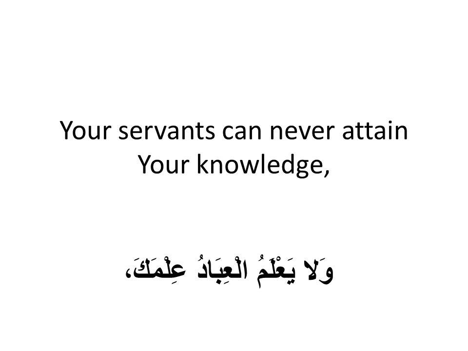 Your servants can never attain Your knowledge, وَلا يَعْلَمُ الْعِبَادُ عِلْمَكَ،