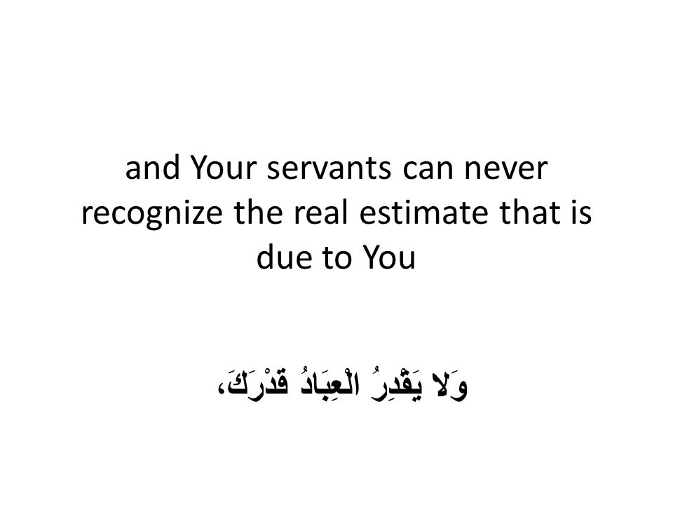 and Your servants can never recognize the real estimate that is due to You وَلا يَقْدِرُ الْعِبَادُ قَدْرَكَ،
