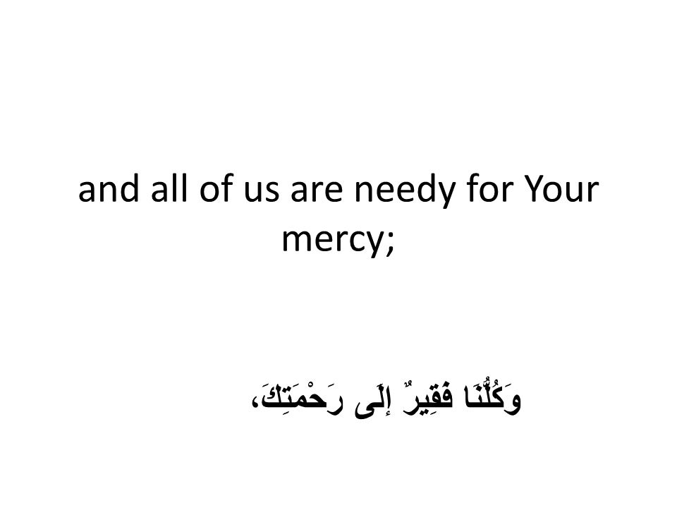 and all of us are needy for Your mercy; وَكُلُّنَا فَقِيرٌ إلَى رَحْمَتِكَ،