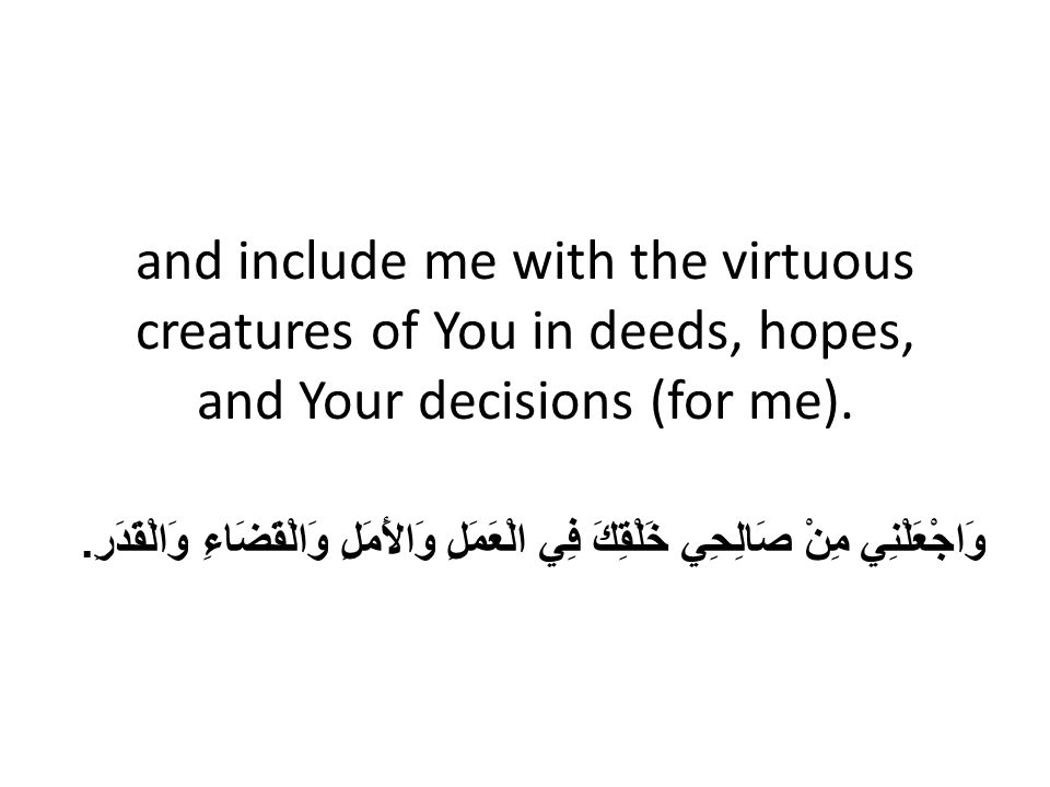 and include me with the virtuous creatures of You in deeds, hopes, and Your decisions (for me). وَاجْعَلْنِي مِنْ صَالِحِي خَلْقِكَ فِي الْعَمَلِ وَال
