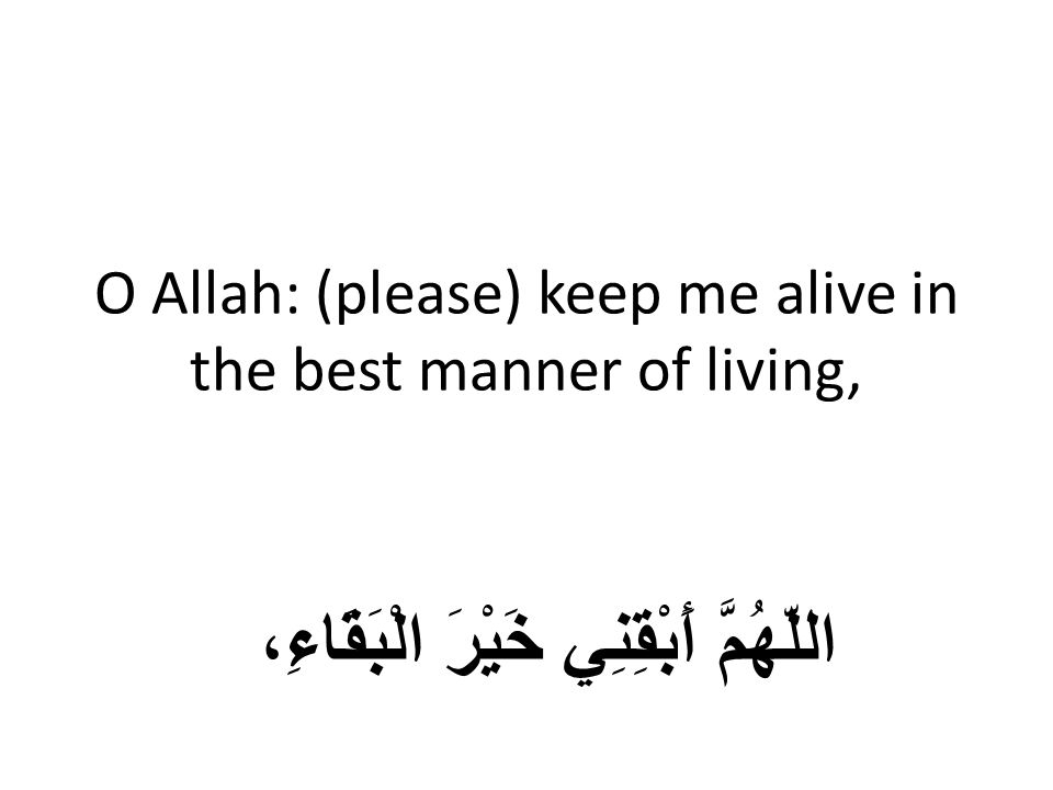 O Allah: (please) keep me alive in the best manner of living, اللّهُمَّ أَبْقِنِي خَيْرَ الْبَقَاءِ،