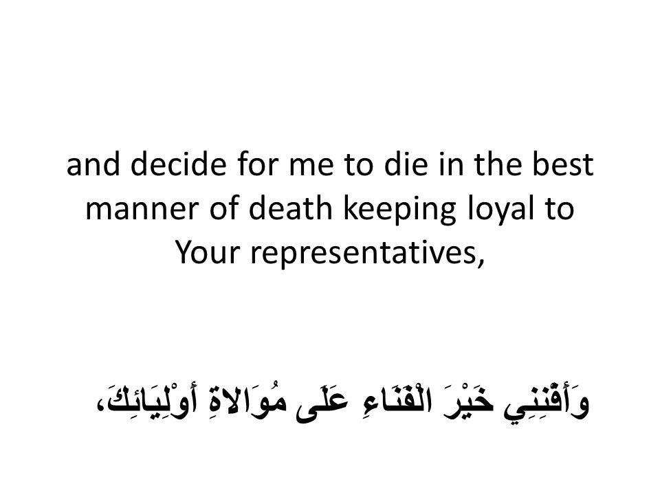 and decide for me to die in the best manner of death keeping loyal to Your representatives, وَأَفْنِنِي خَيْرَ الْفَنَاءِ عَلَى مُوَالاةِ أَوْلِيَائِكَ،