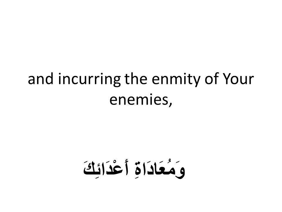 and incurring the enmity of Your enemies, وَمُعَادَاةِ أَعْدَائِكَ