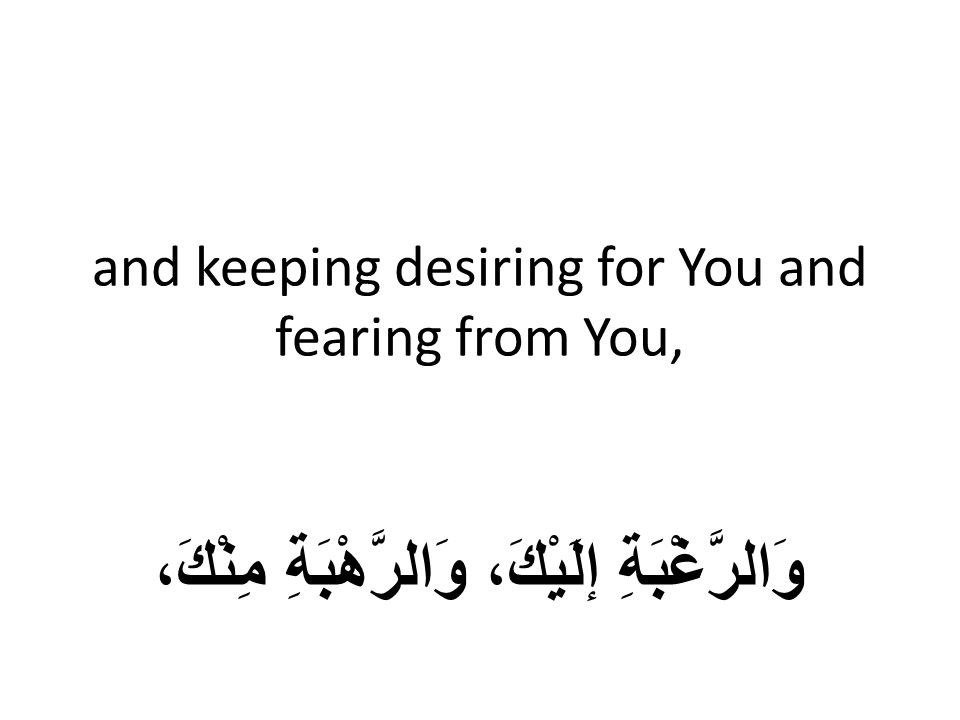 and keeping desiring for You and fearing from You, وَالرَّغْبَةِ إلَيْكَ، وَالرَّهْبَةِ مِنْكَ،