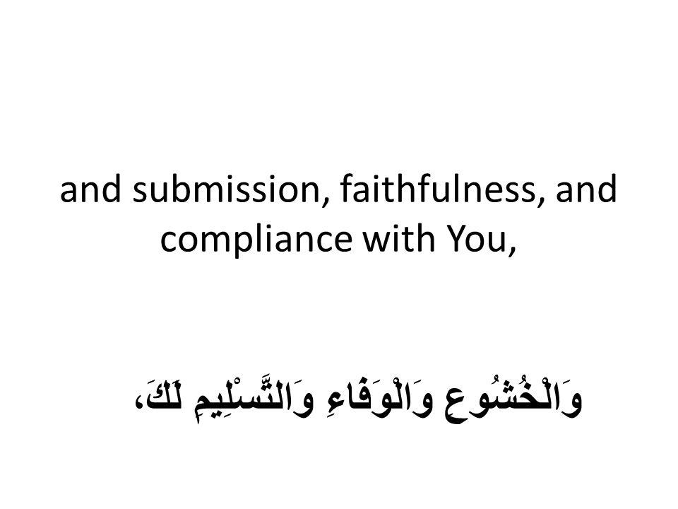 and submission, faithfulness, and compliance with You, وَالْخُشُوعِ وَالْوَفَاءِ وَالتَّسْلِيمِ لَكَ،