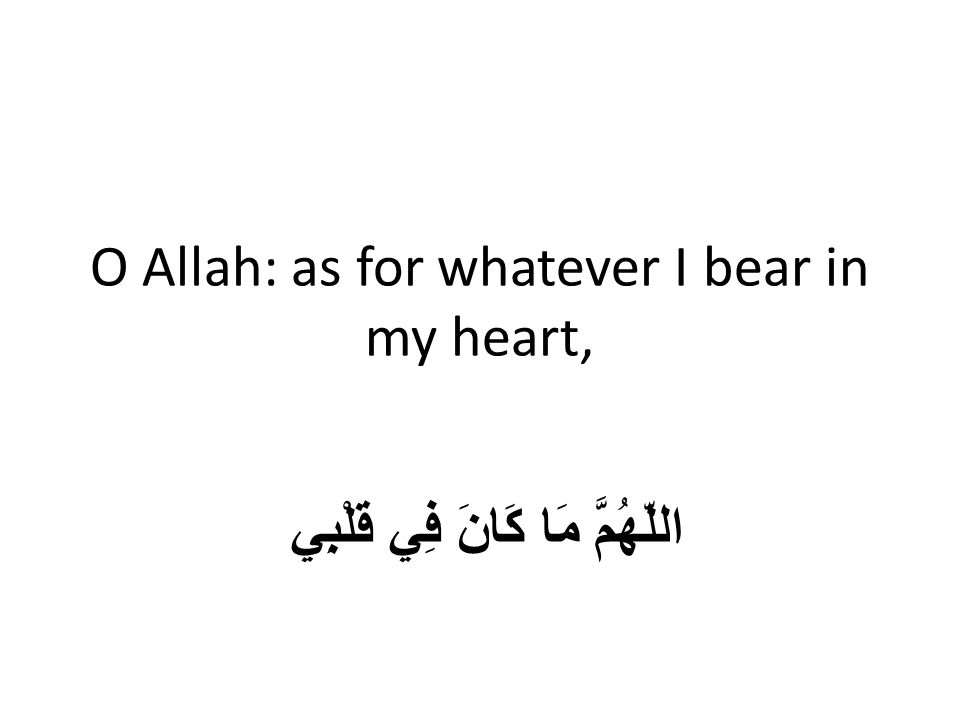 O Allah: as for whatever I bear in my heart, اللّهُمَّ مَا كَانَ فِي قَلْبِي