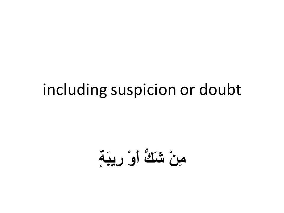 including suspicion or doubt مِنْ شَكٍّ أَوْ رِيبَةٍ