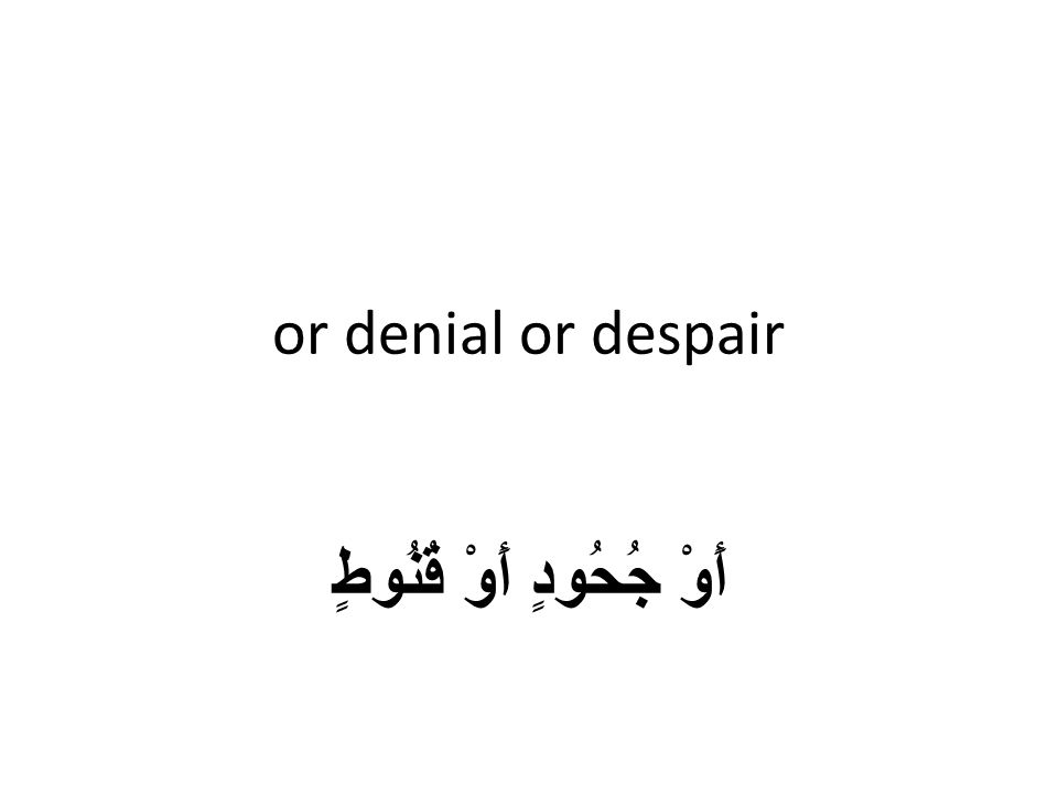 or denial or despair أَوْ جُحُودٍ أَوْ قُنُوطٍ