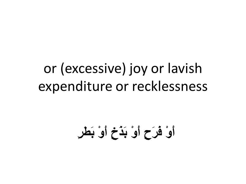 or (excessive) joy or lavish expenditure or recklessness أَوْ فَرَحٍ أَوْ بَذَخٍ أَوْ بَطَرٍ