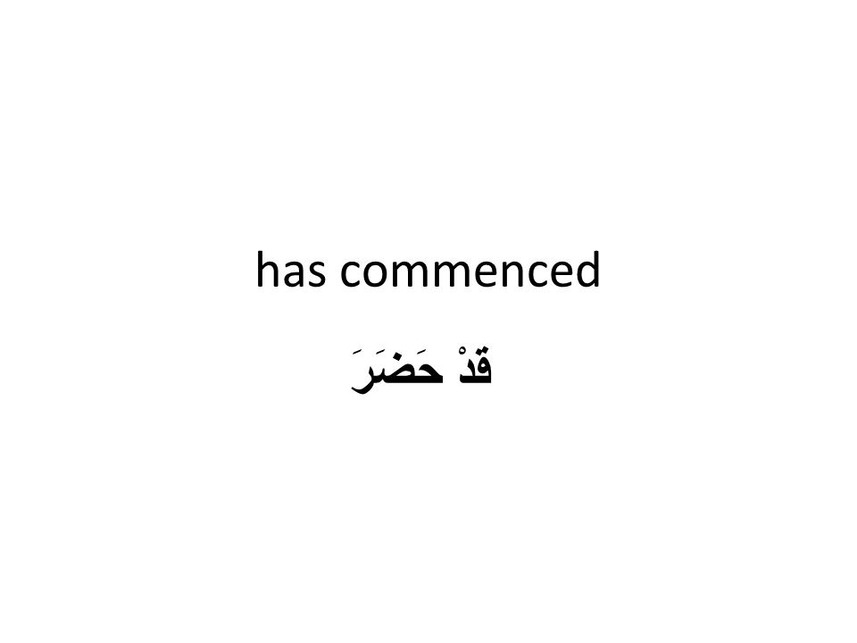 has commenced قَدْ حَضَرَ
