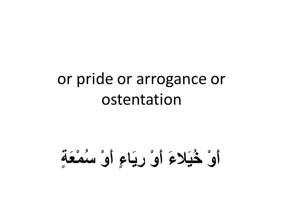 or pride or arrogance or ostentation أَوْ خُيَلاءَ أَوْ رِيَاءٍ أَوْ سُمْعَةٍ