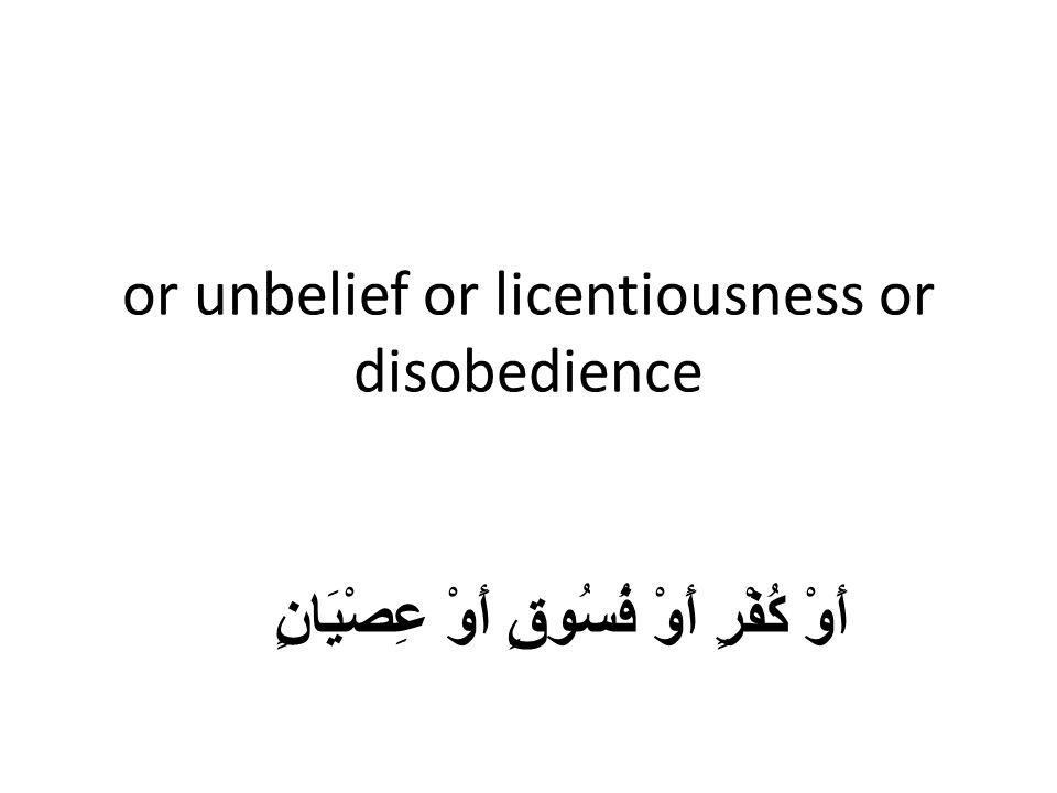 or unbelief or licentiousness or disobedience أَوْ كُفْرٍ أَوْ فُسُوقٍ أَوْ عِصْيَانٍ
