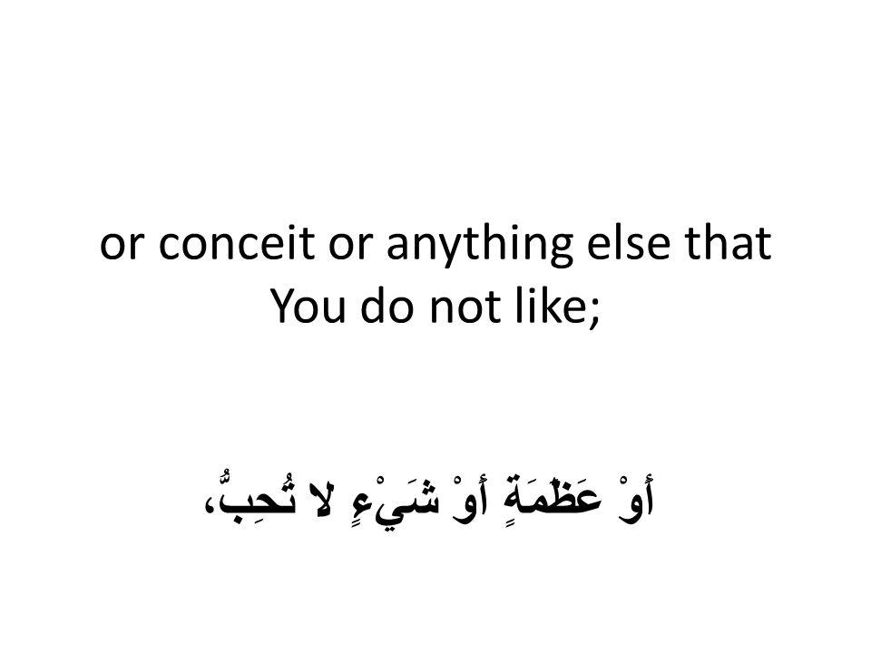 or conceit or anything else that You do not like; أَوْ عَظَمَةٍ أَوْ شَيْءٍ لا تُحِبُّ،