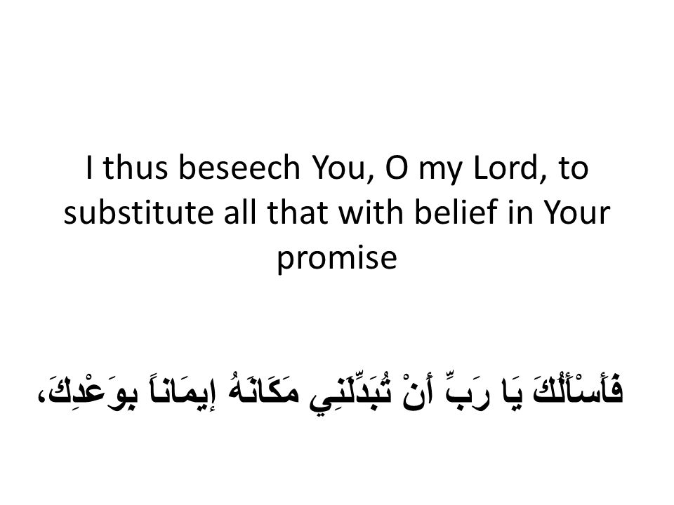 I thus beseech You, O my Lord, to substitute all that with belief in Your promise فَأَسْأَلُكَ يَا رَبِّ أَنْ تُبَدِّلَنِي مَكَانَهُ إيمَاناً بِوَعْدِكَ،