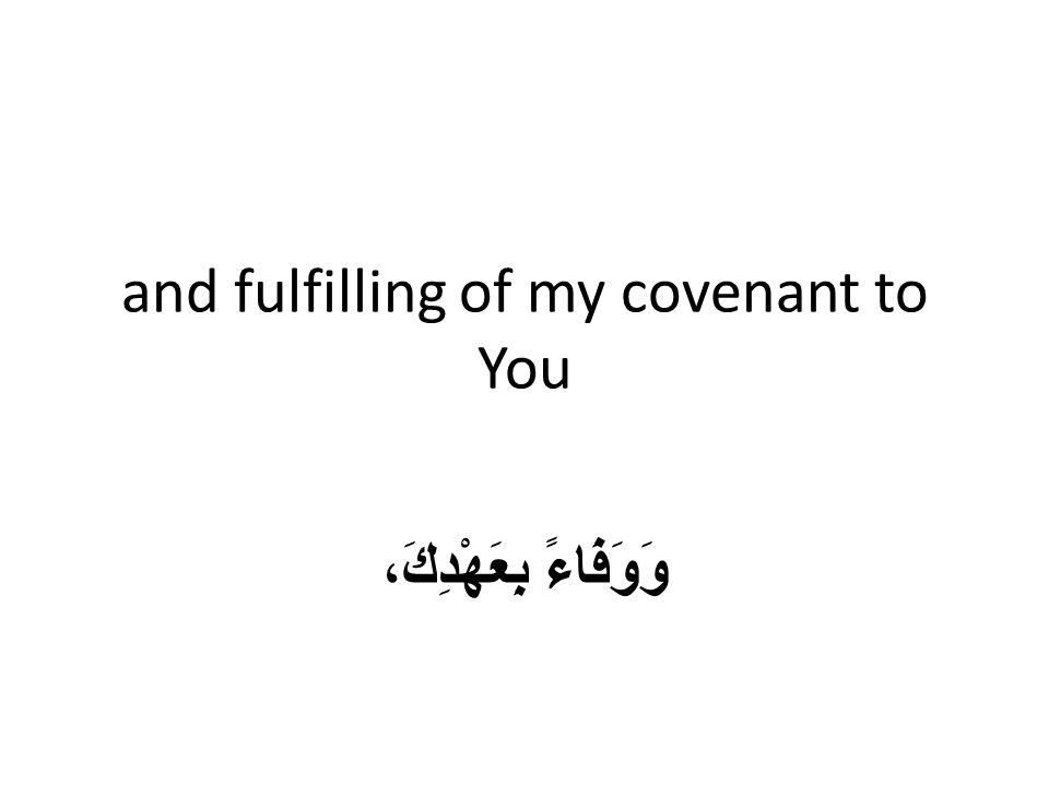 and fulfilling of my covenant to You وَوَفَاءً بِعَهْدِكَ،
