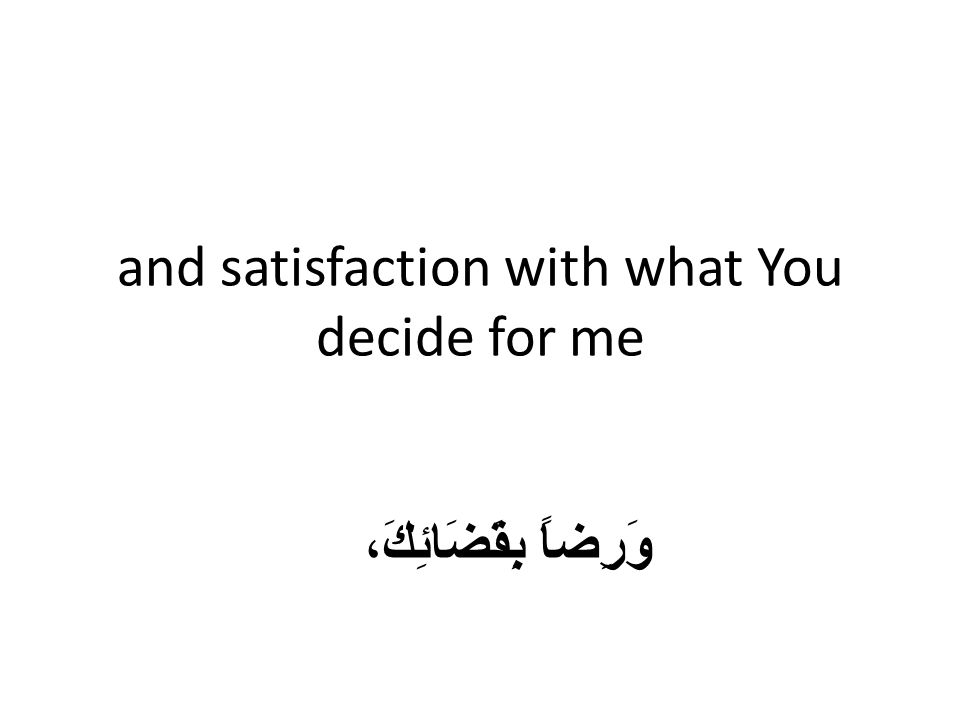 and satisfaction with what You decide for me وَرِضاً بِقَضَائِكَ،