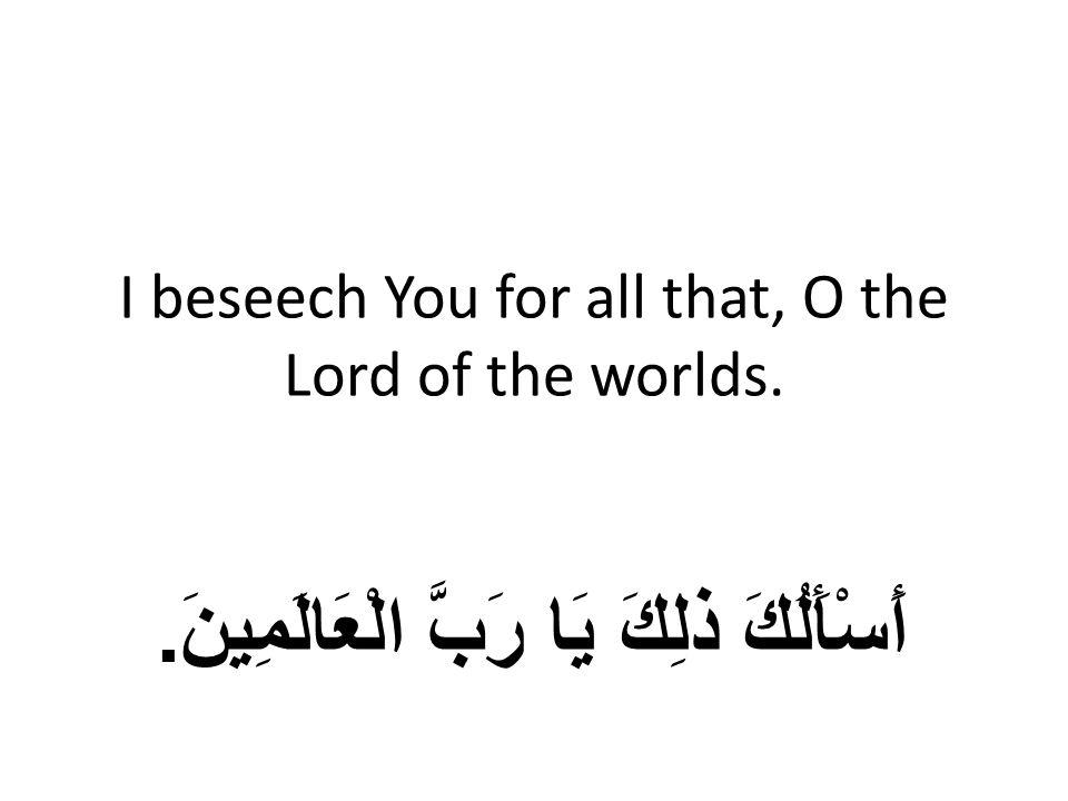 I beseech You for all that, O the Lord of the worlds. أَسْأَلُكَ ذلِكَ يَا رَبَّ الْعَالَمِينَ.