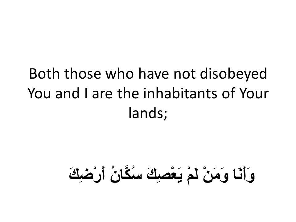 Both those who have not disobeyed You and I are the inhabitants of Your lands; وَأَنَا وَمَنْ لَمْ يَعْصِكَ سُكَّانُ أَرْضِكَ