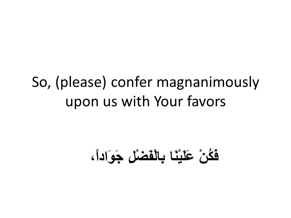 So, (please) confer magnanimously upon us with Your favors فَكُنْ عَلَيْنَا بِالْفَضْلِ جَوَاداً،
