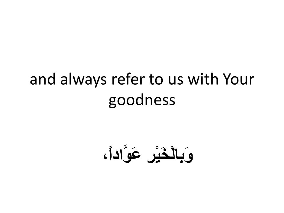 and always refer to us with Your goodness وَبِالْخَيْرِ عَوَّاداً،