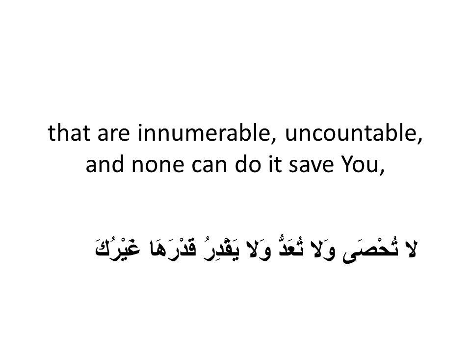 that are innumerable, uncountable, and none can do it save You, لا تُحْصَى وَلا تُعَدُّ وَلا يَقْدِرُ قَدْرَهَا غَيْرُكَ